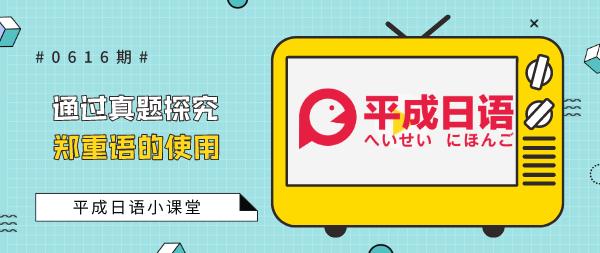 平成日语小课堂——通过真题探究郑重语的使用。
